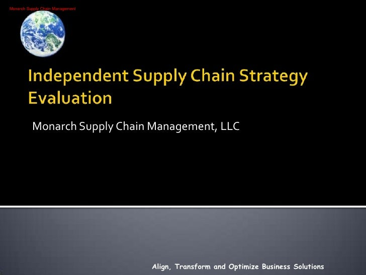 Independent Supply Chain Strategy Evaluation<br />Monarch Supply Chain Management, LLC<br />Align, Transform and Optimize ...