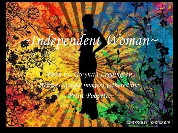 ~Independent Woman~ Poem by: Gwynita Leggington Pictures (google images) gathered by:  Petite Poopette