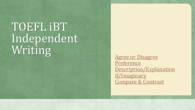 TOEFL iBTIndependentWriting Agree or DisagreePreferenceDescription/ExplanationIf/ImaginaryCompare & Contrast