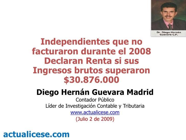 Independientes que no facturaron durante el 2008 Declaran Renta si sus Ingresos brutos superaron $30.876.000<br />Diego He...