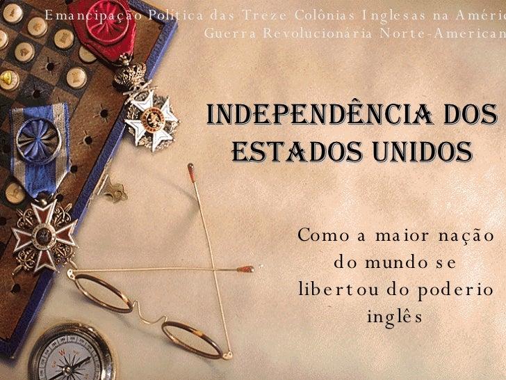 Independência dos Estados Unidos Como a maior nação do mundo se libertou do poderio inglês Guerra Revolucionária Norte-Ame...