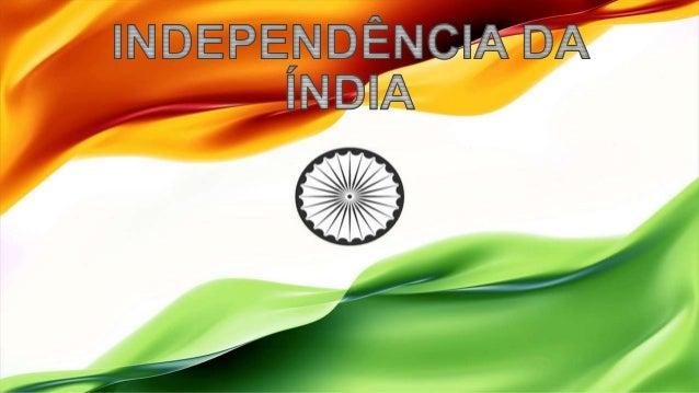 INDEPENDÊNCIA DA ÍNDIA A Companhia das Índias Orientais, fundada em 1600, iniciou em 1757 a colonização de partes da Índi...