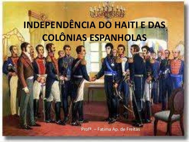 INDEPENDÊNCIA DO HAITI E DAS   COLÔNIAS ESPANHOLAS           Profª. – Fatima Ap. de Freitas