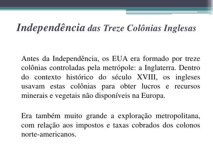 Independência das Treze Colônias Inglesas Antes da Independência, os EUA era formado por treze colônias controladas pela m...