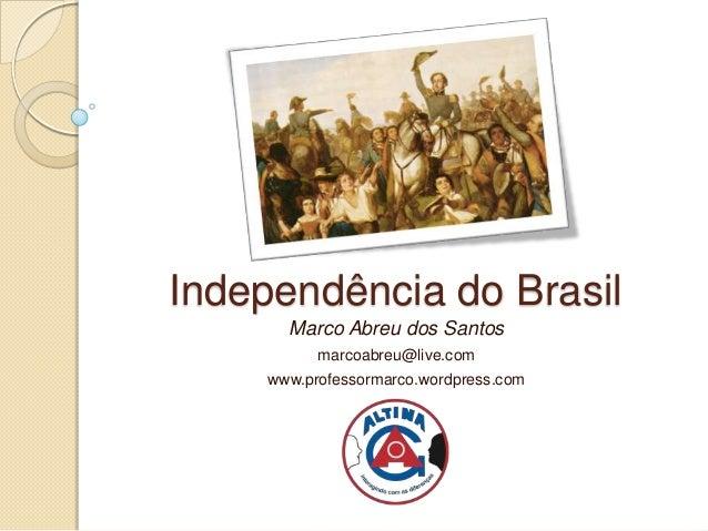 Independência do Brasil       Marco Abreu dos Santos           marcoabreu@live.com     www.professormarco.wordpress.com