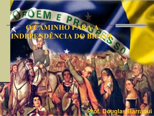 O CAMINHO PARA AINDEPENDÊNCIA DO BRASILProf. Douglas Barraqui