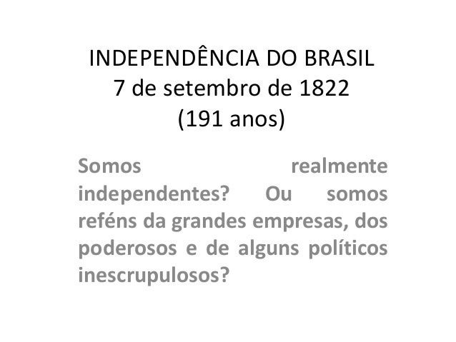 INDEPENDÊNCIA DO BRASIL 7 de setembro de 1822 (191 anos) Somos realmente independentes? Ou somos reféns da grandes empresa...