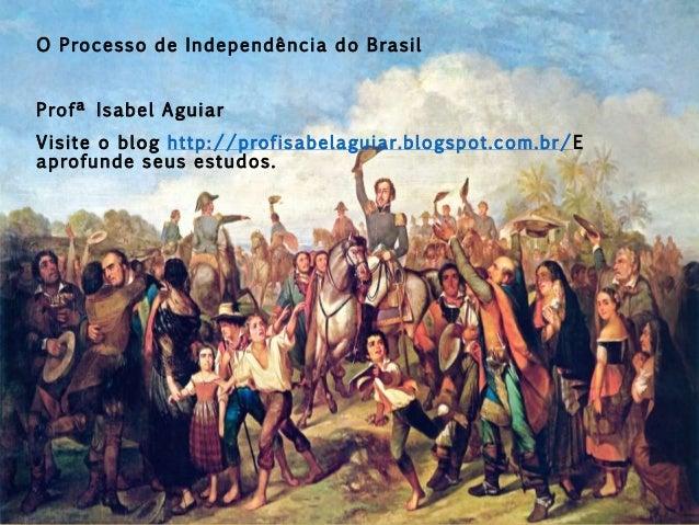 O Processo de Independência do Brasil Profª Isabel Aguiar Visite o blog http://profisabelaguiar.blogspot.com.br/E aprofund...