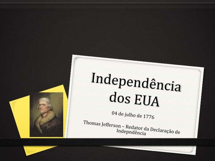 Independência dos EUA<br />04 de julho de 1776<br />Thomas Jefferson – Redator da Declaração de Indepndência<br />