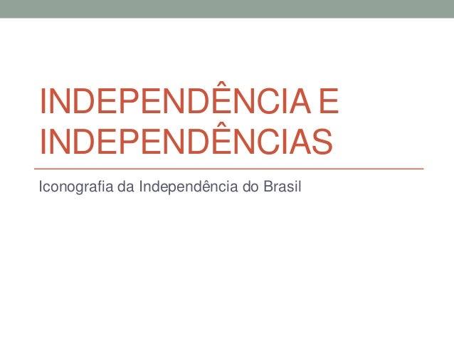 INDEPENDÊNCIA E INDEPENDÊNCIAS Iconografia da Independência do Brasil