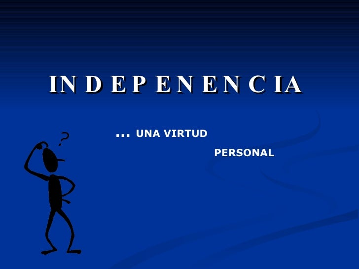 INDEPENENCIA …  UNA VIRTUD PERSONAL