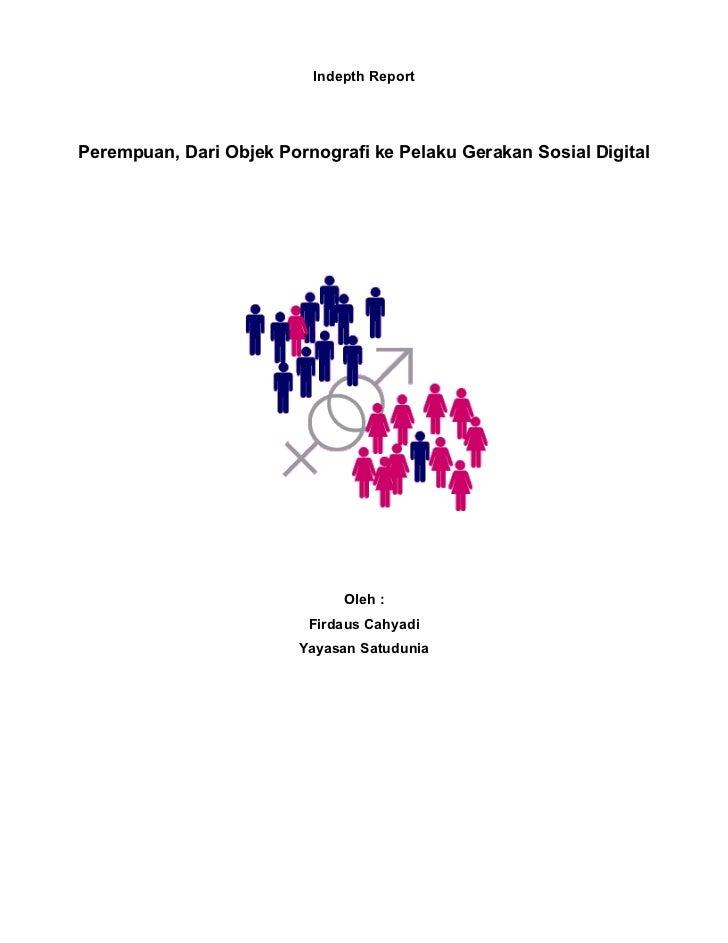 Indepth ReportPerempuan, Dari Objek Pornografi ke Pelaku Gerakan Sosial Digital                              Oleh :       ...