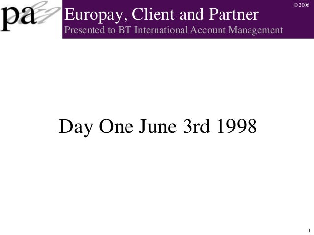 © 2006 1 Europay, Client and Partner Presented to BT International Account Management Day One June 3rd 1998