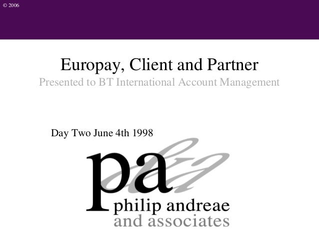 © 2006 Europay, Client and Partner Presented to BT International Account Management Day Two June 4th 1998