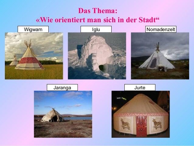 """Das Thema:   «Wie orientiert man sich in der Stadt""""Wigwam              Iglu                 Nomadenzelt         Jaranga   ..."""