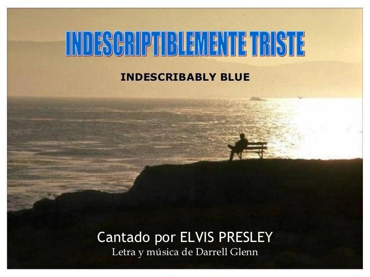 INDESCRIPTIBLEMENTE TRISTE Cantado por ELVIS PRESLEY Letra y música de Darrell Glenn INDESCRIBABLY BLUE