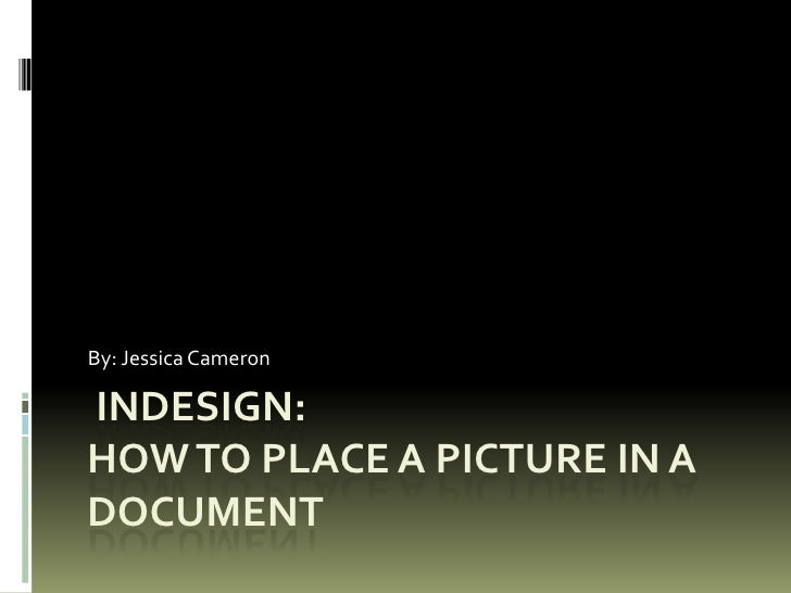 Indesign:How to Place a picture in a document<br />By: Jessica Cameron<br />