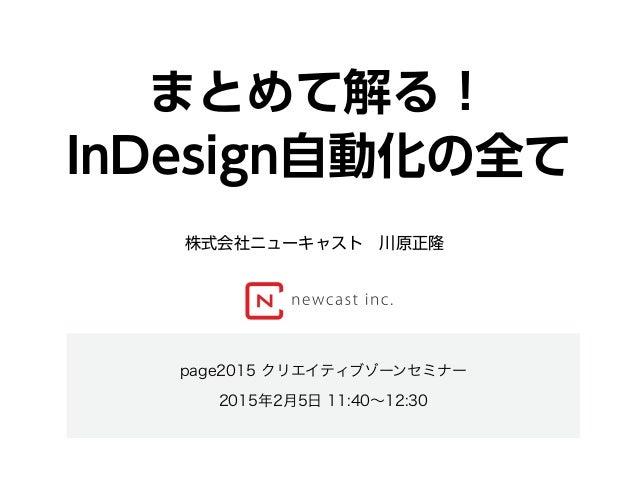 まとめて解る! InDesign自動化の全て page2015 クリエイティブゾーンセミナー 2015年2月5日 11:40∼12:30 株式会社ニューキャスト川原正隆