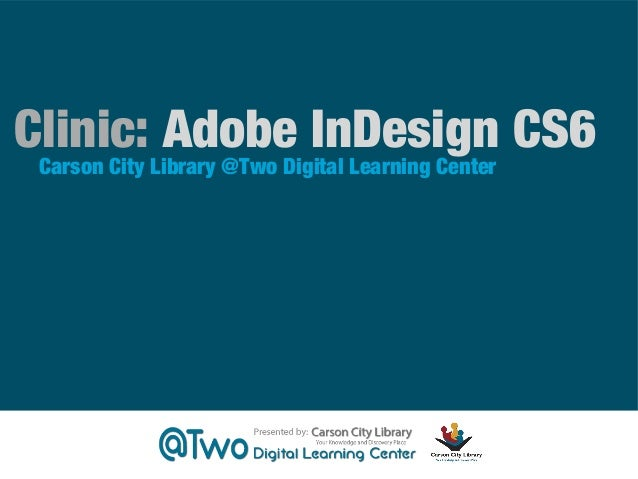 Clinic: Adobe InDesign CS6 Carson City Library @Two Digital Learning Center