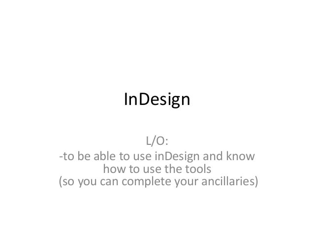 InDesign L/O: -to be able to use inDesign and know how to use the tools (so you can complete your ancillaries)