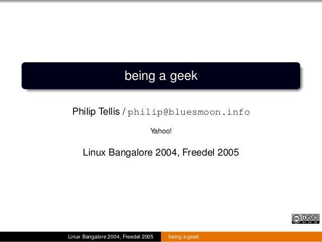 being a geek Philip Tellis / philip@bluesmoon.info Yahoo! Linux Bangalore 2004, Freedel 2005 Linux Bangalore 2004, Freedel...