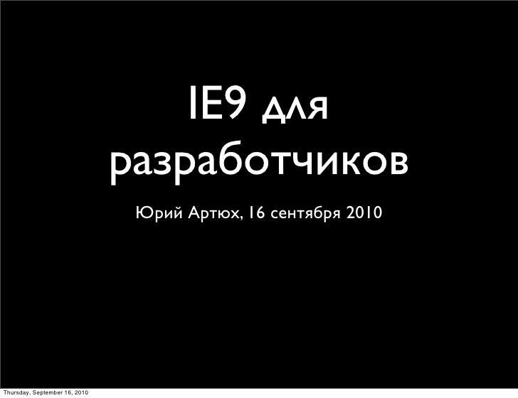 IE9 для                                разработчиков                                 Юрий Артюх, 16 сентября 2010     Thur...