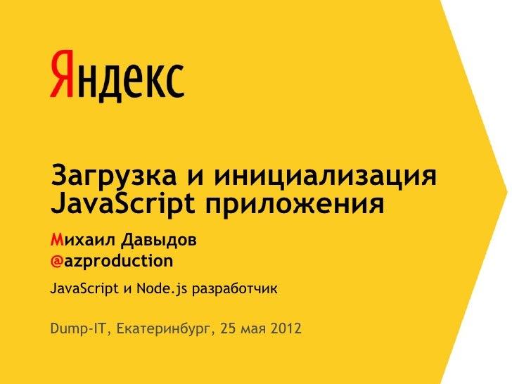 Загрузка и инициализацияJavaScript приложенияМихаил Давыдов@azproductionJavaScript и Node.js разработчикDump-IT, Екатеринб...