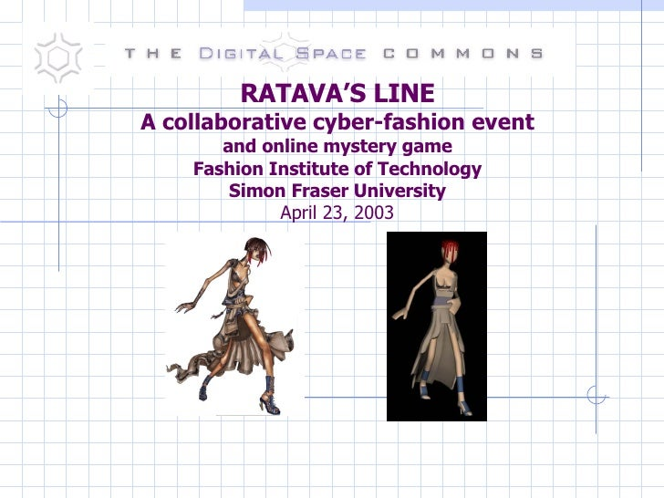 RATAVA'S LINE A collaborative cyber-fashion event and online mystery game Fashion Institute of Technology Simon Fraser Uni...