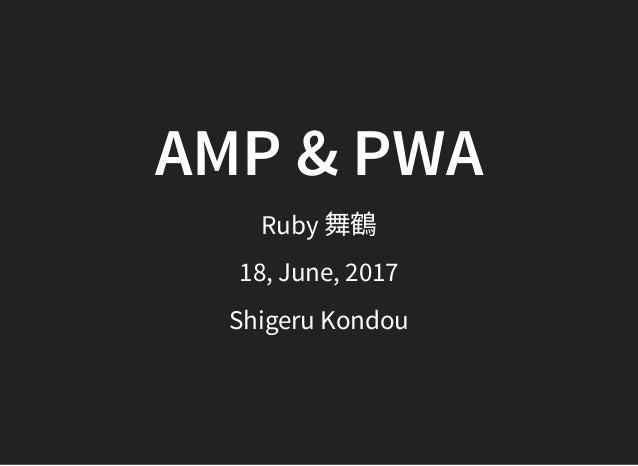 AMP & PWA Ruby 舞鶴 18, June, 2017 Shigeru Kondou