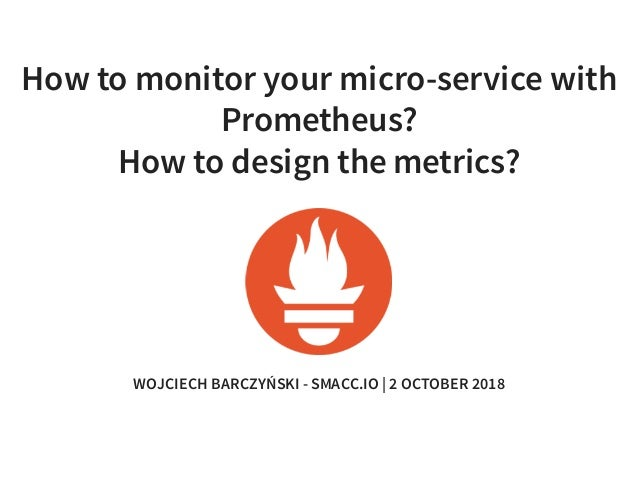 How to monitor your micro-service with Prometheus? How to design the metrics? WOJCIECH BARCZYŃSKI - SMACC.IO | 2 OCTOBER 2...
