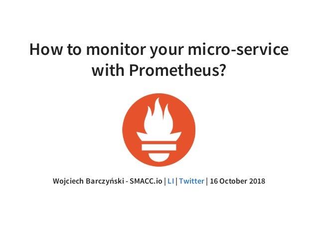 How to monitor your micro-service with Prometheus? Wojciech Barczyński - SMACC.io | | | 16 October 2018LI Twitter