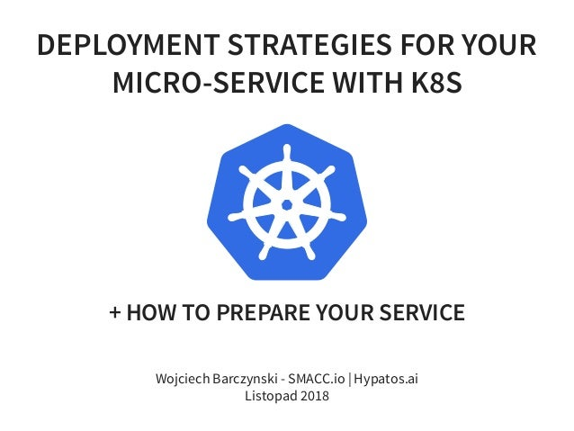 DEPLOYMENT STRATEGIES FOR YOUR MICRO-SERVICE WITH K8S + HOW TO PREPARE YOUR SERVICE Wojciech Barczynski - SMACC.io | Hypat...