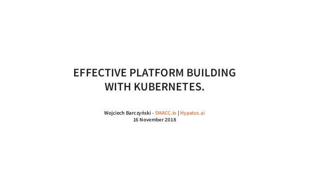 EFFECTIVE PLATFORM BUILDING WITH KUBERNETES. Wojciech Barczyński - | 16 November 2018 SMACC.io Hypatos.ai
