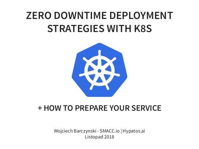ZERO DOWNTIME DEPLOYMENT STRATEGIES WITH K8S + HOW TO PREPARE YOUR SERVICE Wojciech Barczynski - SMACC.io | Hypatos.ai Lis...
