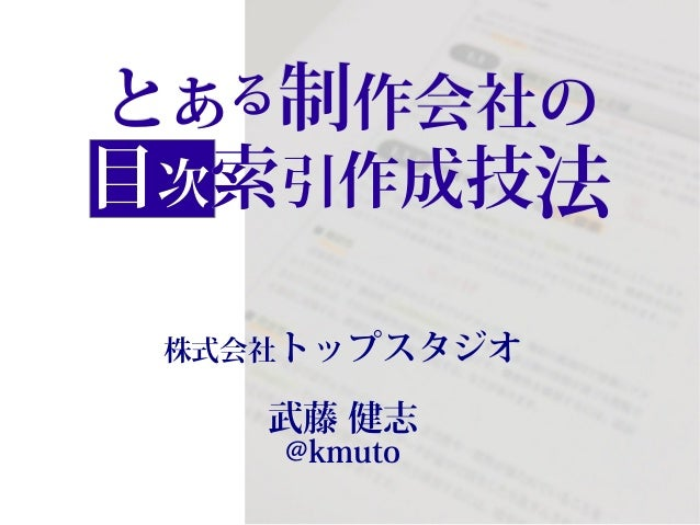 とある制作会社の 目次索引作成技法 株式会社トップスタジオ  武藤 健志  @kmuto