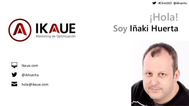 #ClinicSEO @ikhuerta#ClinicSEO @ikhuerta ¡Hola! Soy Iñaki Huerta Ikaue.com @ikhuerta hola@ikaue.com
