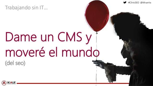 #ClinicSEO @ikhuerta Dame un CMS y moveré el mundo (del seo) Trabajando sin IT…