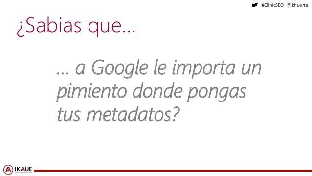 #ClinicSEO @ikhuerta ¿Sabias que… … a Google le importa un pimiento donde pongas tus metadatos?