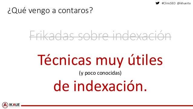 #ClinicSEO @ikhuerta ¿Qué vengo a contaros? Frikadas sobre indexación Técnicas muy útiles (y poco conocidas) de indexación.