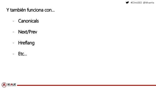 #ClinicSEO @ikhuerta Y también funciona con… - Canonicals - Next/Prev - Hreflang - Etc…