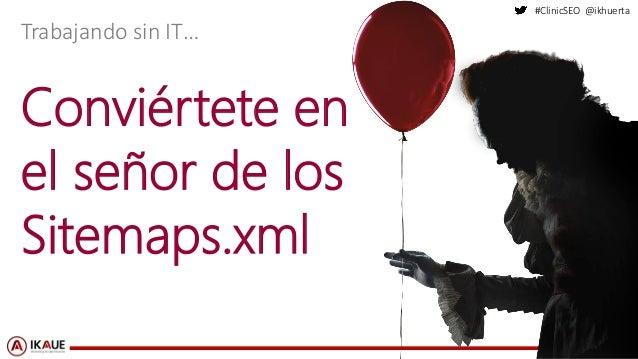 #ClinicSEO @ikhuerta Conviértete en el señor de los Sitemaps.xml Trabajando sin IT…