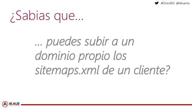 #ClinicSEO @ikhuerta ¿Sabias que… … puedes subir a un dominio propio los sitemaps.xml de un cliente?