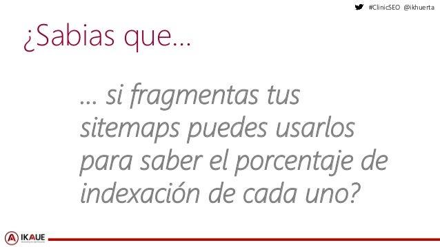 #ClinicSEO @ikhuerta ¿Sabias que… … si fragmentas tus sitemaps puedes usarlos para saber el porcentaje de indexación de ca...