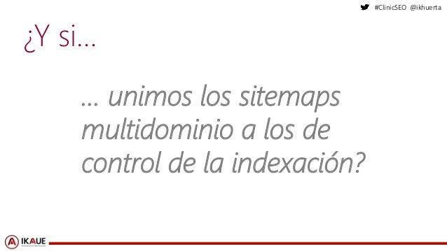 #ClinicSEO @ikhuerta ¿Y si… … unimos los sitemaps multidominio a los de control de la indexación?