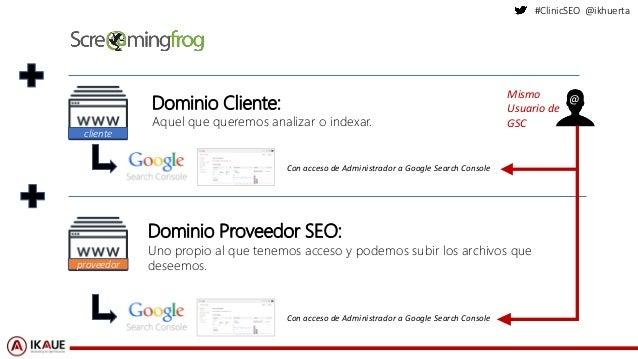 #ClinicSEO @ikhuerta Dominio Cliente: Aquel que queremos analizar o indexar. Dominio Proveedor SEO: Uno propio al que tene...