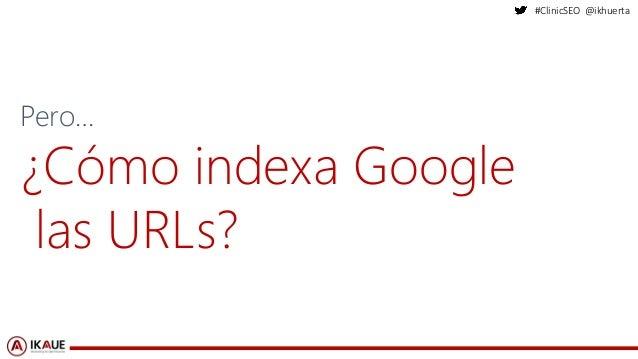#ClinicSEO @ikhuerta Pero… ¿Cómo indexa Google las URLs?