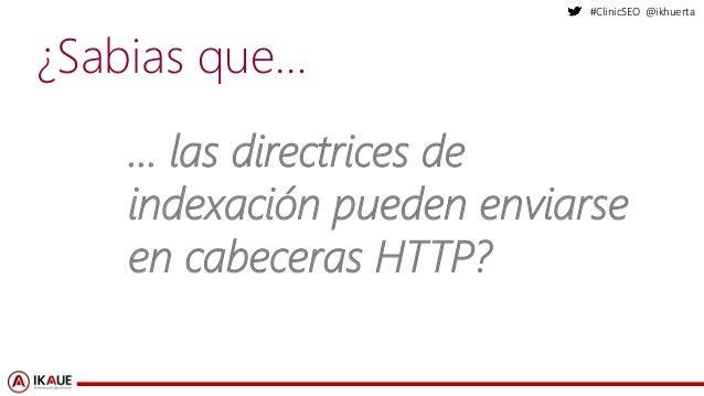 #ClinicSEO @ikhuerta ¿Sabias que… … las directrices de indexación pueden enviarse en cabeceras HTTP?