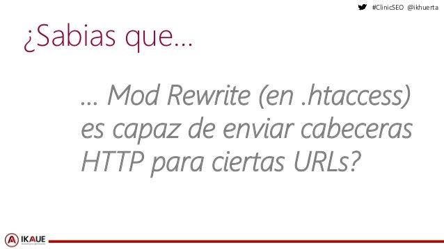 #ClinicSEO @ikhuerta ¿Sabias que… … Mod Rewrite (en .htaccess) es capaz de enviar cabeceras HTTP para ciertas URLs?
