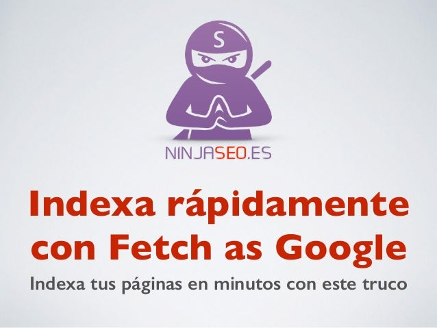 NINJASEO.ES  Indexa rápidamente  con Fetch as Google  Indexa tus páginas en minutos con este truco