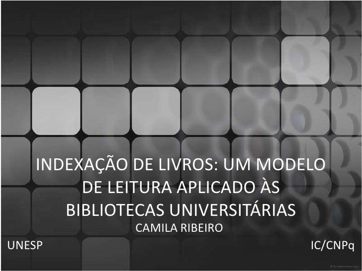 INDEXAÇÃO DE LIVROS: UM MODELO DE LEITURA APLICADO ÀS BIBLIOTECAS UNIVERSITÁRIAS<br />CAMILA RIBEIRO<br />UNESP          ...